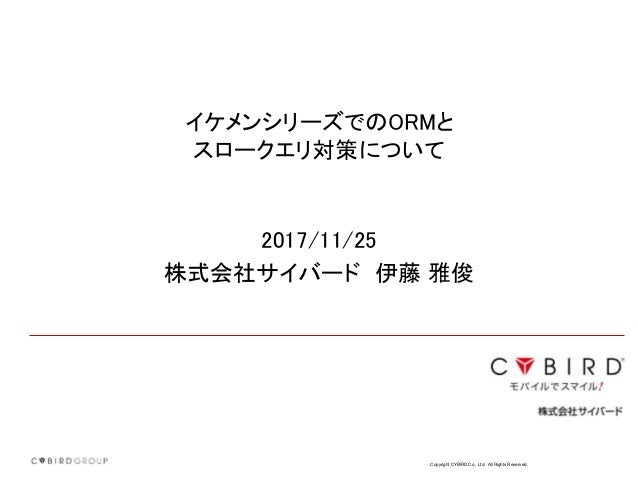 Copyright CYBIRD Co., Ltd. All Rights Reserved. イケメンシリーズでのORMと スロークエリ対策について 2017/11/25 株式会社サイバード 伊藤 雅俊