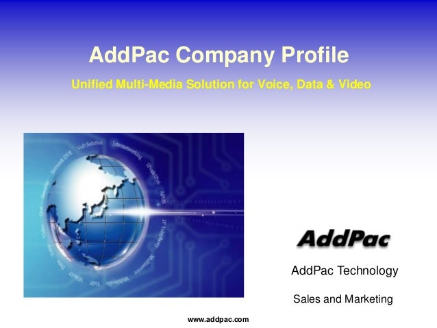 www.addpac.com AddPac Technology Sales and Marketing AddPac Company Profile Unified Multi-Media Solution for Voice, Data &...