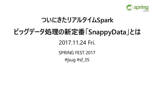 ついにきたリアルタイムSpark ビッグデータ処理の新定番「SnappyData」とは 2017.11.24 Fri. SPRING FEST 2017 #jsug #sf_35
