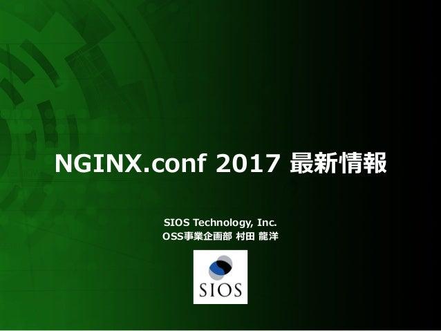 NGINX.conf 2017 最新情報 SIOS Technology, Inc. OSS事業企画部 村⽥ ⿓洋