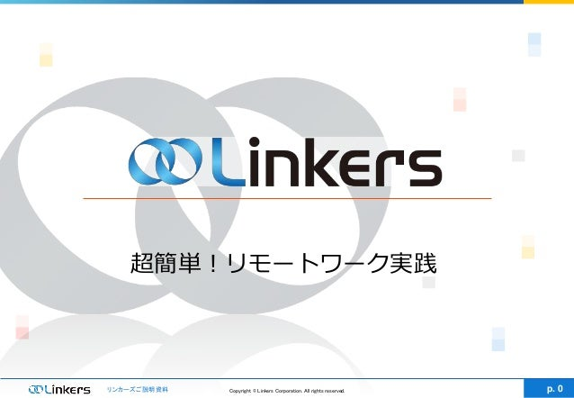 Copyright © Linkers Corporation. All rights reserved.リンカーズご説明資料 p. 0 超簡単!リモートワーク実践