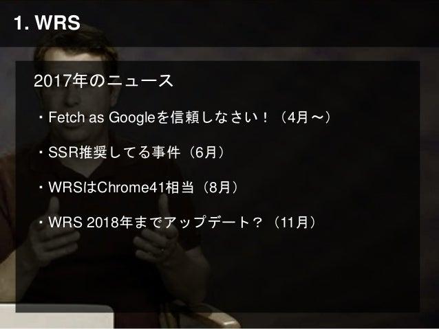 1. WRS 2017年のニュース ・Fetch as Googleを信頼しなさい!(4月〜) ・SSR推奨してる事件(6月) ・WRSはChrome41相当(8月) ・WRS 2018年までアップデート?(11月)