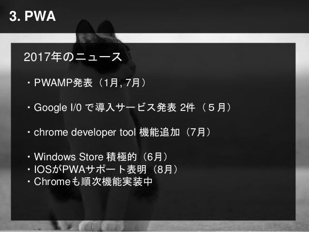 3. PWA 2017年のニュース ・PWAMP発表(1月, 7月) ・Google I/0 で導入サービス発表 2件(5月) ・chrome developer tool 機能追加(7月) ・Windows Store 積極的(6月) ・IO...