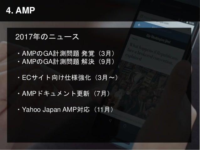 4. AMP 2017年のニュース ・AMPのGA計測問題 発覚(3月) ・AMPのGA計測問題 解決(9月) ・ECサイト向け仕様強化(3月〜) ・AMPドキュメント更新(7月) ・Yahoo Japan AMP対応(11月)