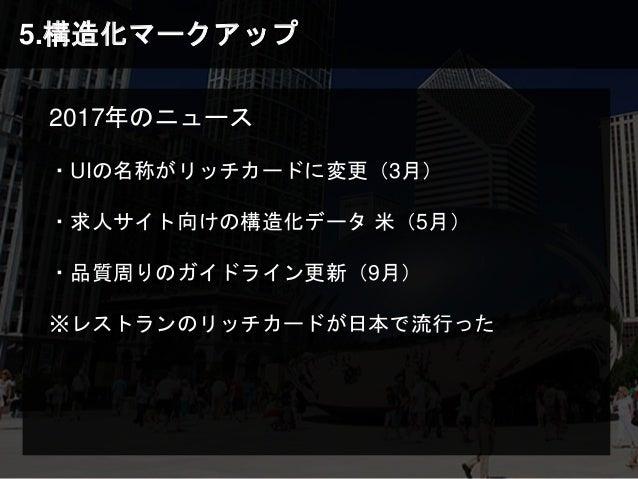 5.構造化マークアップ 2017年のニュース ・UIの名称がリッチカードに変更(3月) ・求人サイト向けの構造化データ 米(5月) ・品質周りのガイドライン更新(9月) ※レストランのリッチカードが日本で流行った