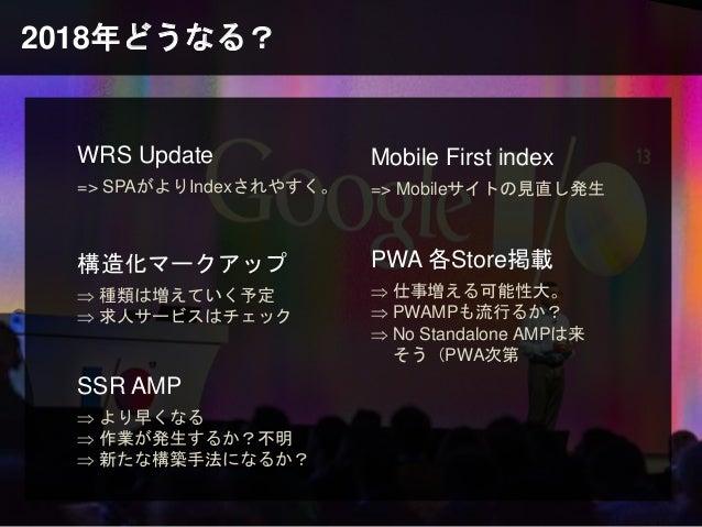 2018年どうなる? WRS Update => SPAがよりIndexされやすく。 Mobile First index => Mobileサイトの見直し発生 SSR AMP  より早くなる  作業が発生するか?不明  新たな構築手法に...