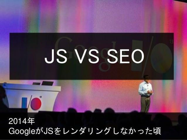 2014年 GoogleがJSをレンダリングしなかった頃 JS VS SEO