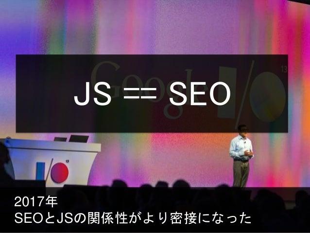 2017年 SEOとJSの関係性がより密接になった JS == SEO
