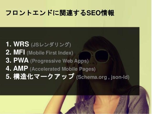 フロントエンドに関連するSEO情報 1. WRS (JSレンダリング) 2. MFI (Mobile First Index) 3. PWA (Progressive Web Apps) 4. AMP (Accelerated Mobile P...
