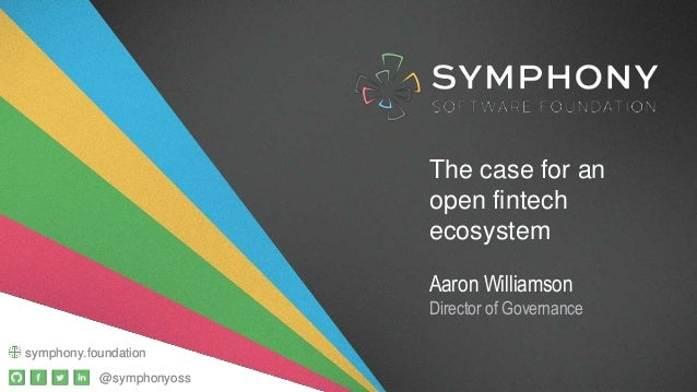 @symphonyoss symphony.foundation The case for an open fintech ecosystem Aaron Williamson Director of Governance @symphonyo...