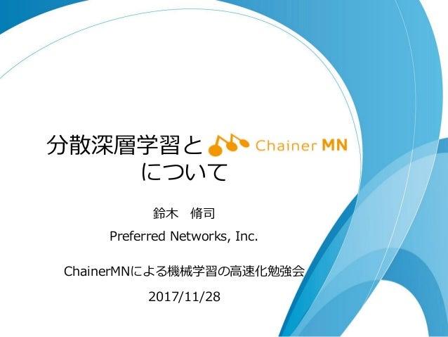 分散深層学習とChainerMN について 鈴木 脩司 Preferred Networks, Inc. ChainerMNによる機械学習の高速化勉強会 2017/11/28