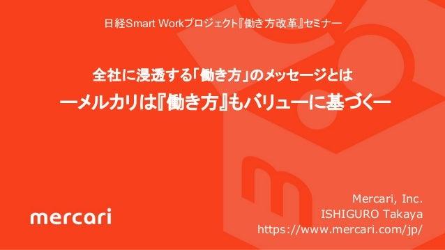 日経Smart Workプロジェクト『働き方改革』セミナー 全社に浸透する「働き方」のメッセージとは ーメルカリは『働き方』もバリューに基づくー Mercari, Inc. ISHIGURO Takaya https://www.mercari...