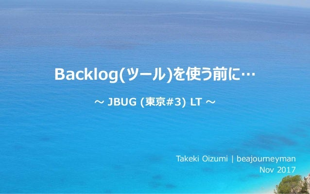 Backlog(ツール)を使う前に… ~ JBUG (東京#3) LT ~ Takeki Oizumi | beajourneyman Nov 2017