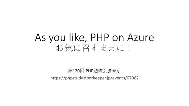 As you like, PHP on Azure お気に召すままに! 第120回 PHP勉強会@東京 https://phpstudy.doorkeeper.jp/events/67062