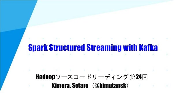 Spark Structured Streaming with Kafka Hadoopソースコードリーディング 第24回 Kimura, Sotaro(@kimutansk)