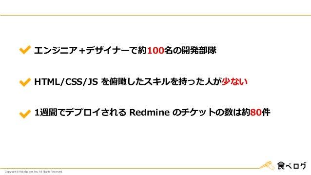 Copyright © Kakaku.com Inc. All Rights Reserved. エンジニア+デザイナーで約100名の開発部隊 HTML/CSS/JS を俯瞰したスキルを持った人が少ない 1週間でデプロイされる Redmine ...