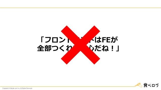 Copyright © Kakaku.com Inc. All Rights Reserved. 「フロントエンドはFEが 全部つくれば安心だね!」