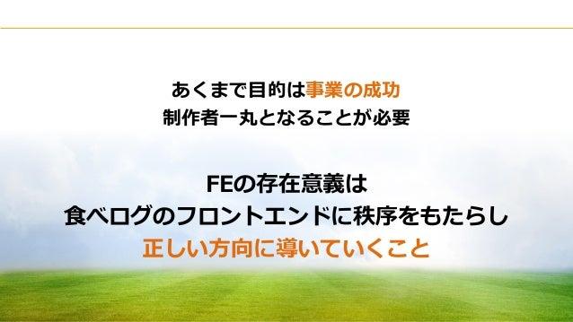 Copyright © Kakaku.com Inc. All Rights Reserved. あくまで目的は事業の成功 制作者一丸となることが必要 FEの存在意義は 食べログのフロントエンドに秩序をもたらし 正しい方向に導いていくこと