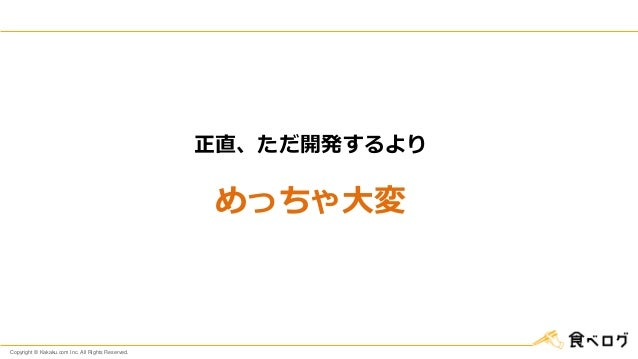 Copyright © Kakaku.com Inc. All Rights Reserved. 正直、ただ開発するより めっちゃ大変