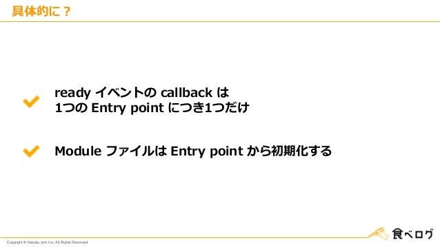 Copyright © Kakaku.com Inc. All Rights Reserved. 具体的に? ready イベントの callback は 1つの Entry point につき1つだけ Module ファイルは Entry p...