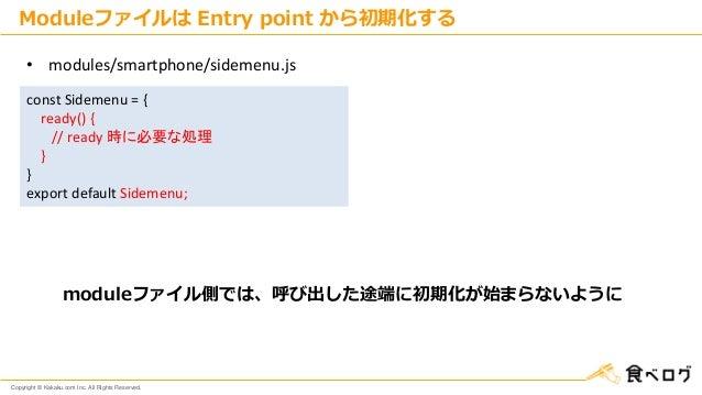 Copyright © Kakaku.com Inc. All Rights Reserved. const Sidemenu = { ready() { // ready 時に必要な処理 } } export default Sidemenu...