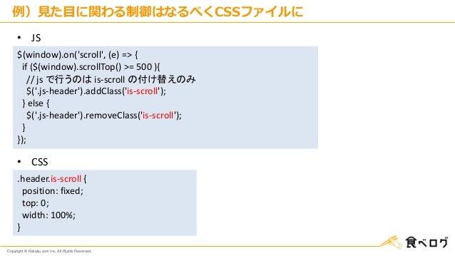 Copyright © Kakaku.com Inc. All Rights Reserved. 例)見た目に関わる制御はなるべくCSSファイルに $(window).on('scroll', (e) => { if ($(window).sc...