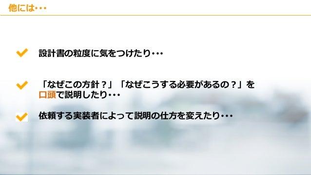 Copyright © Kakaku.com Inc. All Rights Reserved. 他には・・・ 設計書の粒度に気をつけたり・・・ 「なぜこの方針?」「なぜこうする必要があるの?」を 口頭で説明したり・・・ 依頼する実装者によって...