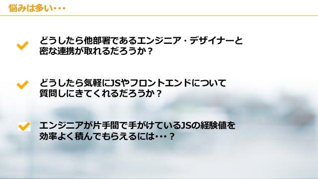 Copyright © Kakaku.com Inc. All Rights Reserved. 悩みは多い・・・ どうしたら他部署であるエンジニア・デザイナーと 密な連携が取れるだろうか? どうしたら気軽にJSやフロントエンドについて 質問し...