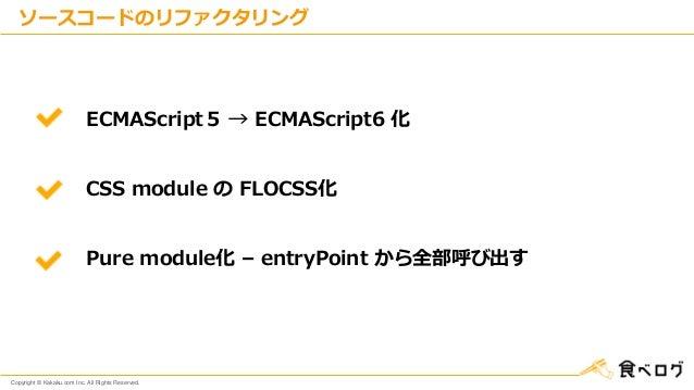 Copyright © Kakaku.com Inc. All Rights Reserved. ソースコードのリファクタリング ECMAScript5 → ECMAScript6 化 CSS module の FLOCSS化 Pure mod...