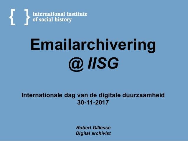 Emailarchivering @ IISG Internationale dag van de digitale duurzaamheid 30-11-2017 Robert Gillesse Digital archivist