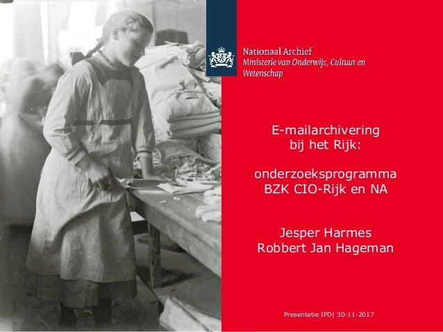 E-mailarchivering bij het Rijk: onderzoeksprogramma BZK CIO-Rijk en NA Jesper Harmes Robbert Jan Hageman Presentatie IPD| ...