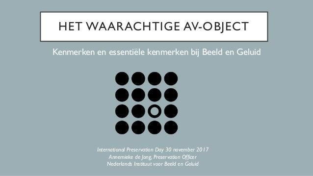 HET WAARACHTIGE AV-OBJECT Kenmerken en essentiële kenmerken bij Beeld en Geluid International Preservation Day 30 november...