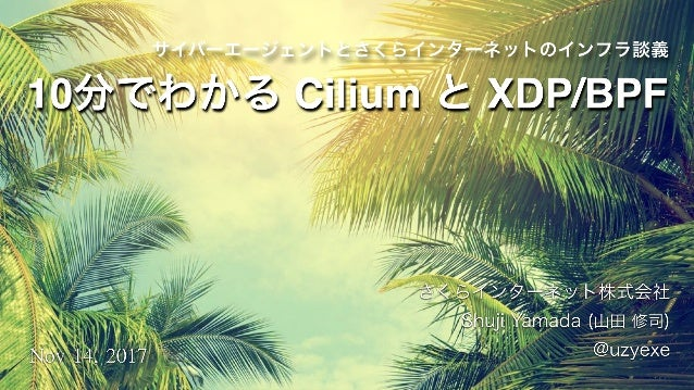サイバーエージェントとさくらインターネットのインフラ談義 さくらインターネット株式会社 Shuji Yamada (山田 修司) @uzyexeNov14,2017 10分でわかる Cilium と XDP/BPF