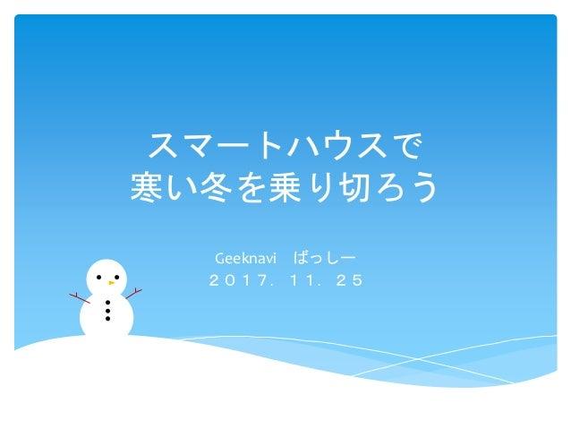 スマートハウスで 寒い冬を乗り切ろう Geeknavi ばっしー 2017.11.25