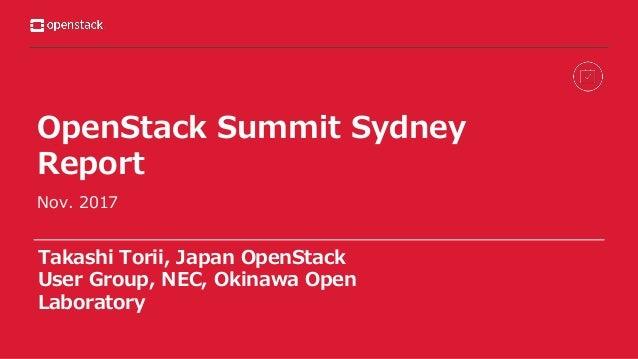 OpenStack Summit Sydney Report Nov. 2017 Takashi Torii, Japan OpenStack User Group, NEC, Okinawa Open Laboratory