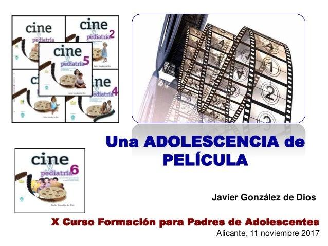 Una ADOLESCENCIA de PELÍCULA Javier González de Dios X Curso Formación para Padres de Adolescentes Alicante, 11 noviembre ...