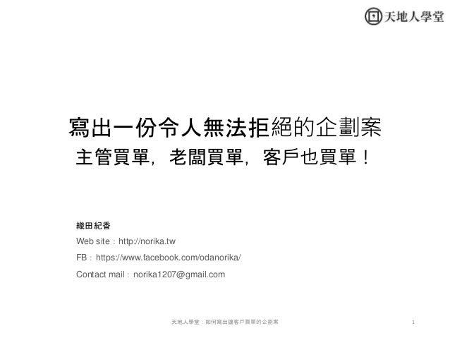 寫出一份令人無法拒絕的企劃案 主管買單,老闆買單,客戶也買單! 織田紀香 Web site:http://norika.tw FB:https://www.facebook.com/odanorika/ Contact mail:norika1...