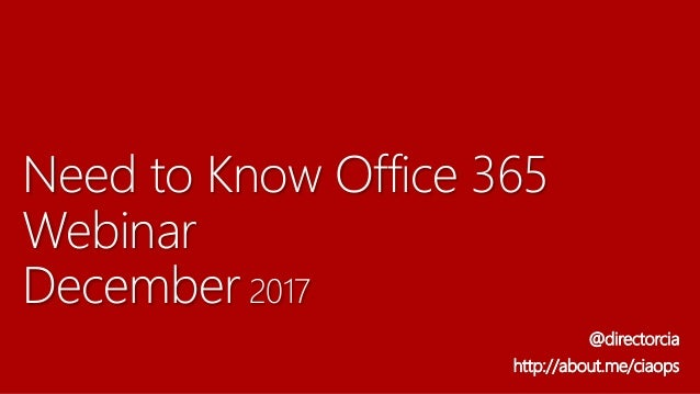 Need to Know Office 365 Webinar December 2017 @directorcia http://about.me/ciaops