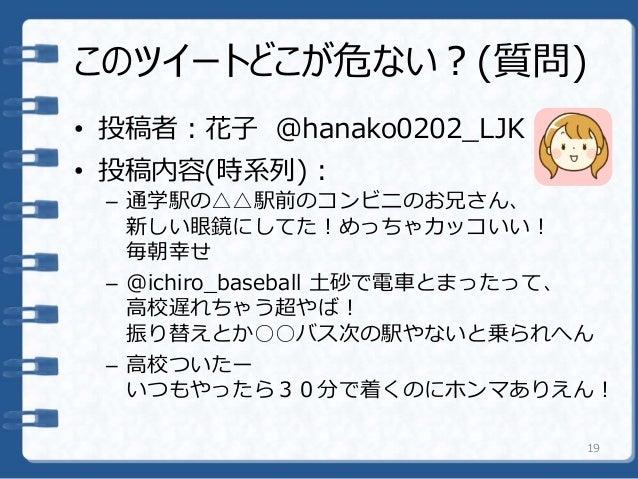 • 投稿者:花子 @hanako0202_LJK • 投稿内容(時系列): – 通学駅の△△駅前のコンビニのお兄さん、 新しい眼鏡にしてた!めっちゃカッコいい! 毎朝幸せ – @ichiro_baseball 土砂で電車とまったって、 高校遅れ...