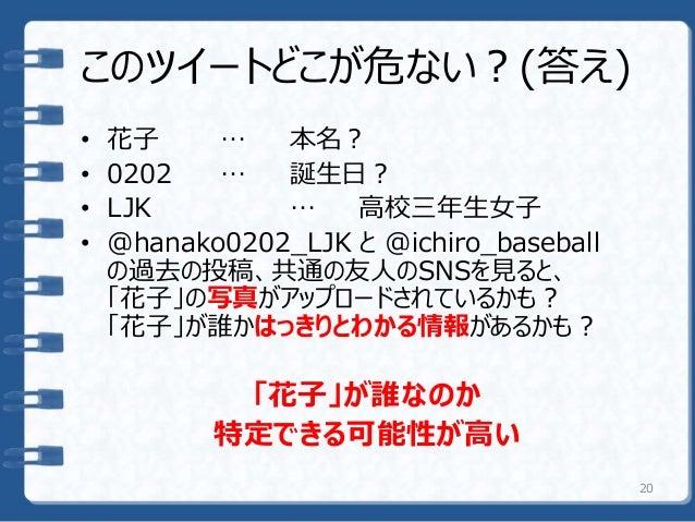 このツイートどこが危ない?(答え) • 花子 … 本名? • 0202 … 誕生日? • LJK … 高校三年生女子 • @hanako0202_LJK と @ichiro_baseball の過去の投稿、共通の友人のSNSを見ると、 「花子」...