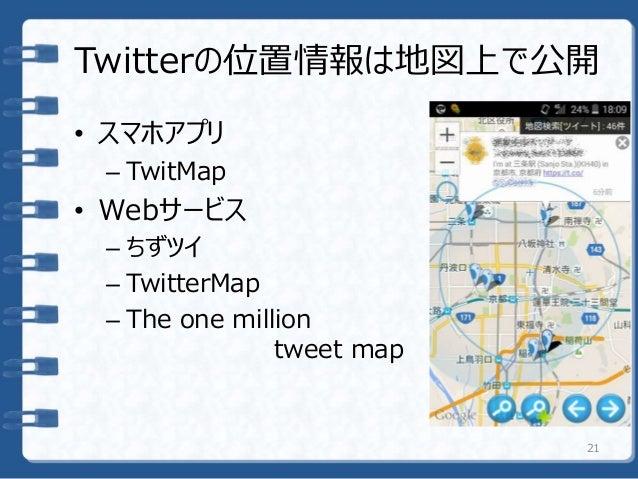 Twitterの位置情報は地図上で公開 • スマホアプリ – TwitMap • Webサービス – ちずツイ – TwitterMap – The one million tweet map 21