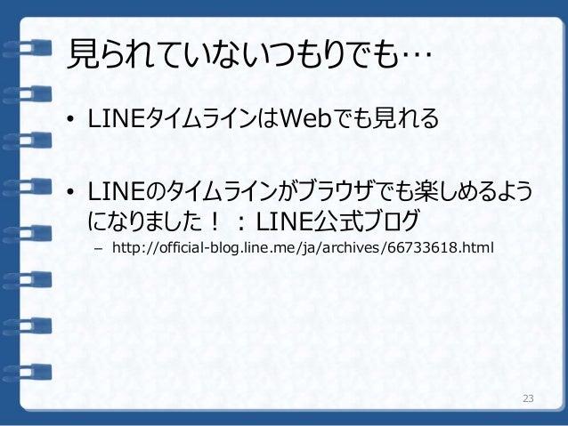 見られていないつもりでも… • LINEタイムラインはWebでも見れる • LINEのタイムラインがブラウザでも楽しめるよう になりました! : LINE公式ブログ – http://official-blog.line.me/ja/archi...