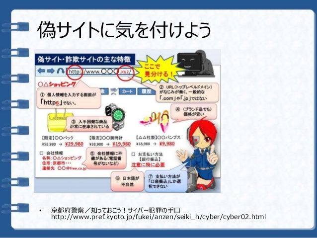 偽サイトに気を付けよう • 京都府警察/知っておこう!サイバー犯罪の手口 http://www.pref.kyoto.jp/fukei/anzen/seiki_h/cyber/cyber02.html
