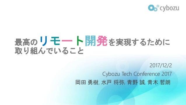 最高のリモート開発を実現するために 取り組んでいること 2017/12/2 Cybozu Tech Conference 2017 岡田 勇樹, 水戸 将弥, 青野 誠, 青木 哲朗