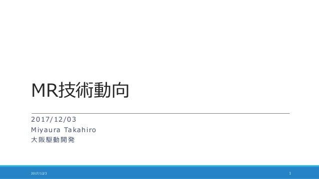 MR技術動向 2017/12/03 Miyaura Takahiro 大阪駆動開発 2017/12/3 1