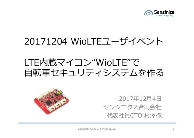 "Copyright(C)2017Sensinics,LLC 1 20171204 WioLTEユーザイベント LTE内蔵マイコン""WioLTE""で ⾃転⾞セキュリティシステムを作る 2017年12⽉4⽇ センシニクス合同会社 代表社員CTO..."