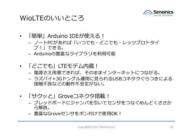 WioLTEのいいところ • 「簡単」Arduino IDEが使える! – ノートPCがあれば「いつでも・どこでも・レッツプロトタイ プ!」できる。 – Arduinoの豊富なライブラリを利⽤可能 • 「どこでも」LTEモデム内蔵! – 電源さ...