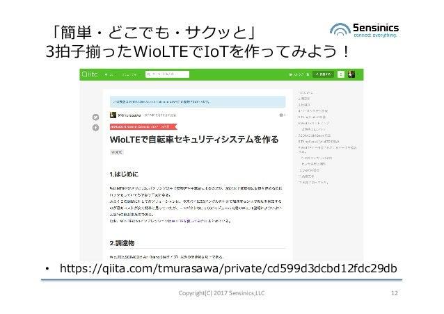 「簡単・どこでも・サクッと」 3拍⼦揃ったWioLTEでIoTを作ってみよう! • https://qiita.com/tmurasawa/private/cd599d3dcbd12fdc29db Copyright(C)2017Sensi...