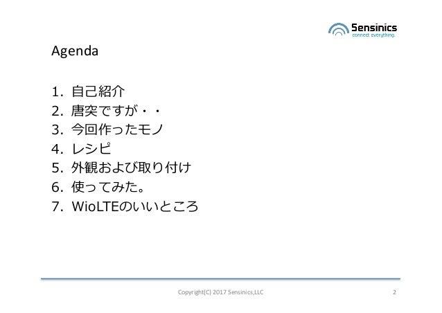 Copyright(C)2017Sensinics,LLC 2 Agenda 1. ⾃⼰紹介 2. 唐突ですが・・ 3. 今回作ったモノ 4. レシピ 5. 外観および取り付け 6. 使ってみた。 7. WioLTEのいいところ
