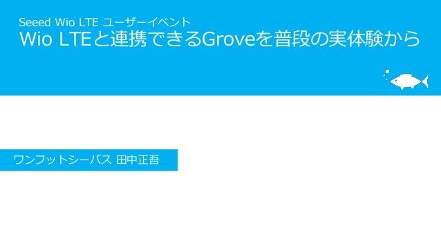 Seeed Wio LTE ユーザーイベント Wio LTEと連携できるGroveを普段の実体験から ワンフットシーバス 田中正吾